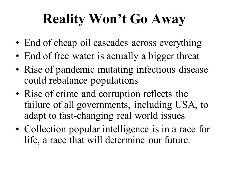 Reality Wont Go Away End of cheap oil cascades across everything End of free water is actually a bigger threat Rise of pandemic mutating infectious disease could rebalance populations Rise of crime and corruption reflects the failure of all governments, including USA, to adapt to fast-changing real world issues Collection popular intelligence is in a race for life, a race that will determine our future.