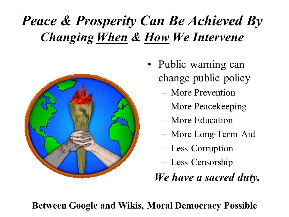 Peace & Prosperity Can Be Achieved By Changing When & How We Intervene Public warning can change public policy –More Prevention –More Peacekeeping –More Education –More Long-Term Aid –Less Corruption –Less Censorship We have a sacred duty.
