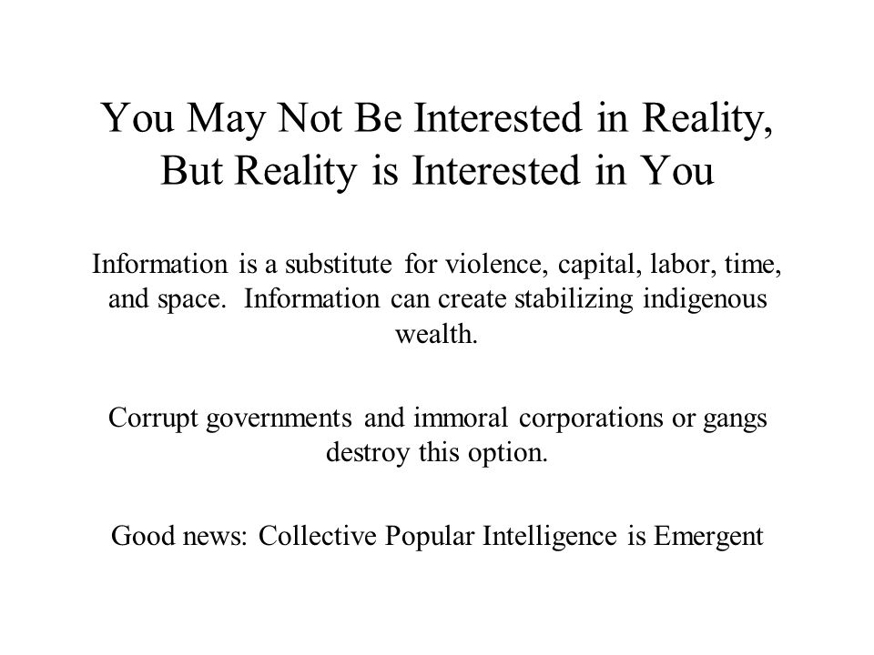 You May Not Be Interested in Reality, But Reality is Interested in You Information is a substitute for violence, capital, labor, time, and space.
