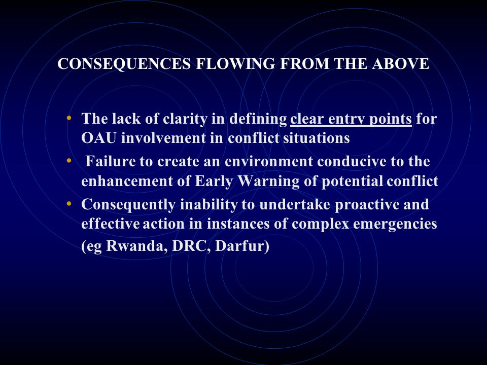 CONSEQUENCES FLOWING FROM THE ABOVE The lack of clarity in defining clear entry points for OAU involvement in conflict situations Failure to create an