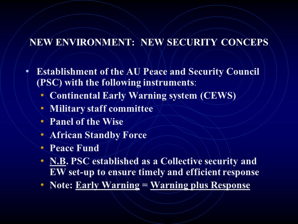 NEW ENVIRONMENT: NEW SECURITY CONCEPS Establishment of the AU Peace and Security Council (PSC) with the following instruments: Continental Early Warni