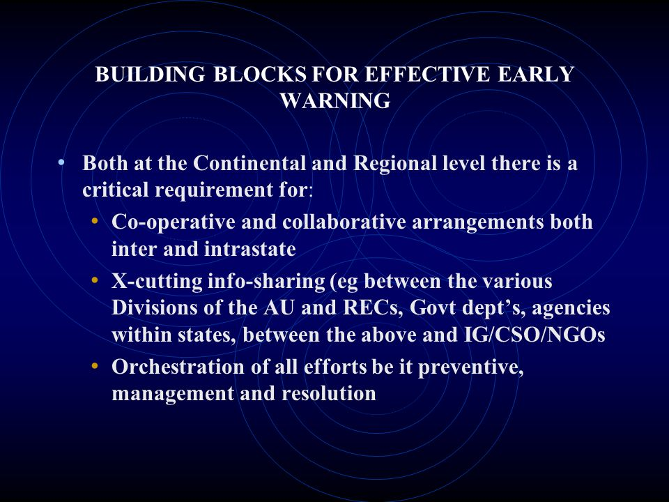 BUILDING BLOCKS FOR EFFECTIVE EARLY WARNING Both at the Continental and Regional level there is a critical requirement for: Co-operative and collaborative arrangements both inter and intrastate X-cutting info-sharing (eg between the various Divisions of the AU and RECs, Govt depts, agencies within states, between the above and IG/CSO/NGOs Orchestration of all efforts be it preventive, management and resolution