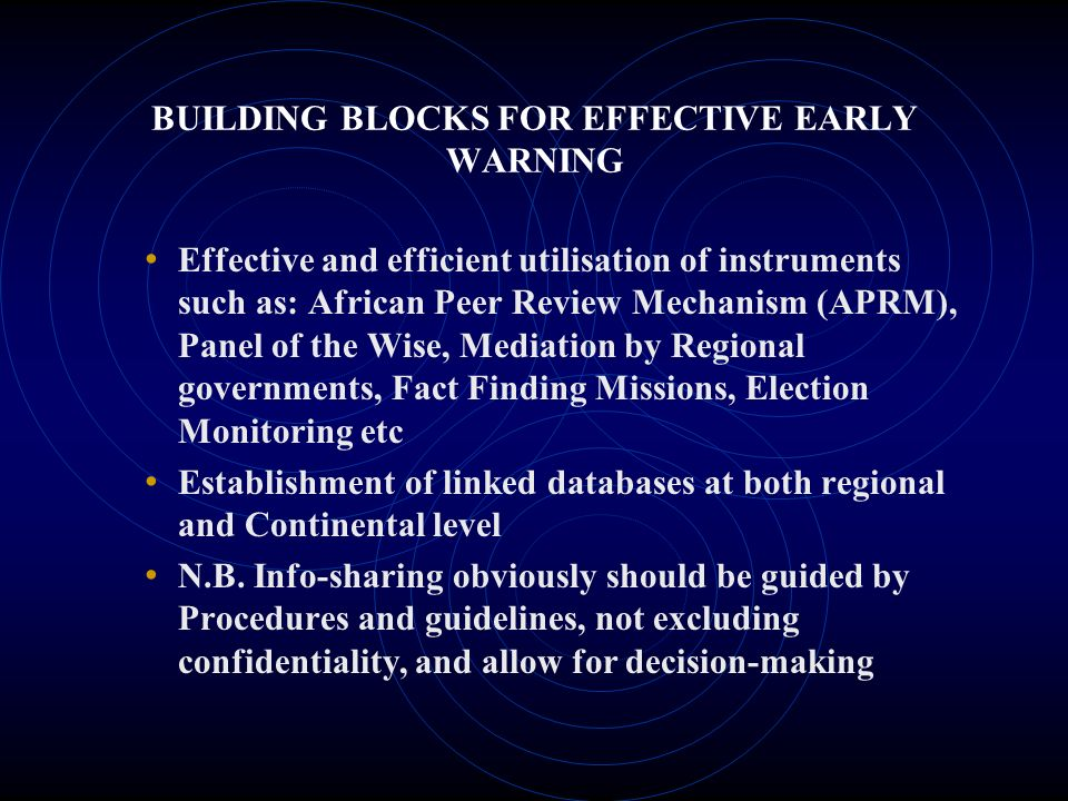 BUILDING BLOCKS FOR EFFECTIVE EARLY WARNING Effective and efficient utilisation of instruments such as: African Peer Review Mechanism (APRM), Panel of the Wise, Mediation by Regional governments, Fact Finding Missions, Election Monitoring etc Establishment of linked databases at both regional and Continental level N.B.