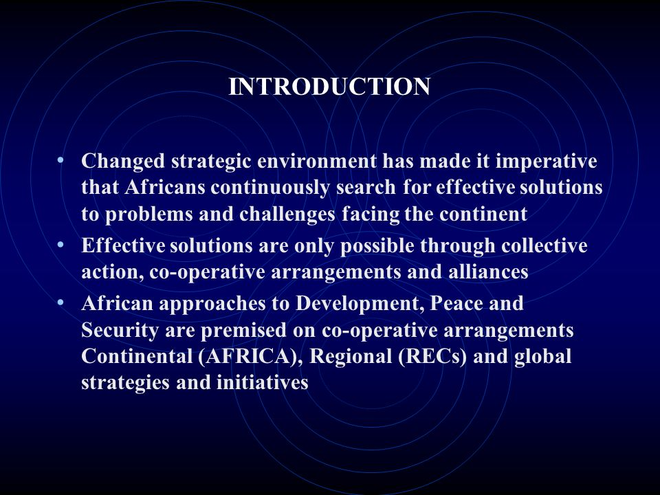 INTRODUCTION Changed strategic environment has made it imperative that Africans continuously search for effective solutions to problems and challenges facing the continent Effective solutions are only possible through collective action, co-operative arrangements and alliances African approaches to Development, Peace and Security are premised on co-operative arrangements Continental (AFRICA), Regional (RECs) and global strategies and initiatives