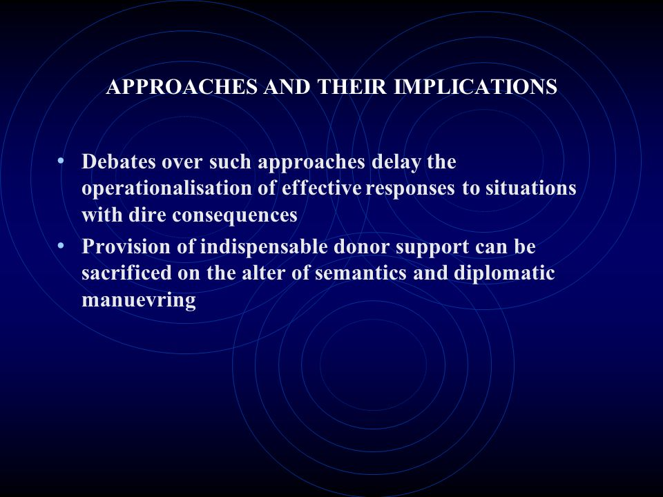 APPROACHES AND THEIR IMPLICATIONS Debates over such approaches delay the operationalisation of effective responses to situations with dire consequences Provision of indispensable donor support can be sacrificed on the alter of semantics and diplomatic manuevring