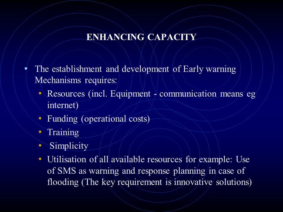 ENHANCING CAPACITY The establishment and development of Early warning Mechanisms requires: Resources (incl.