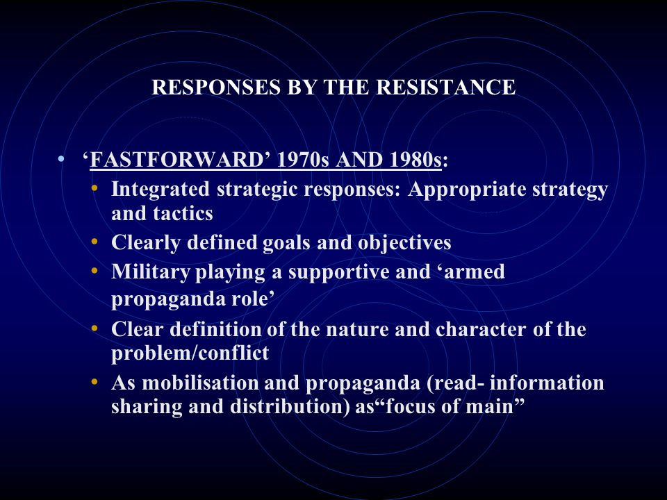 RESPONSES BY THE RESISTANCE FASTFORWARD 1970s AND 1980s: Integrated strategic responses: Appropriate strategy and tactics Clearly defined goals and objectives Military playing a supportive and armed propaganda role Clear definition of the nature and character of the problem/conflict As mobilisation and propaganda (read- information sharing and distribution) asfocus of main