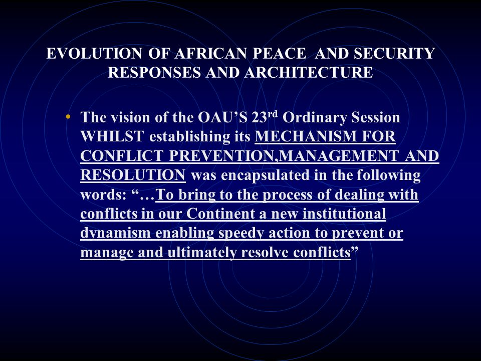 EVOLUTION OF AFRICAN PEACE AND SECURITY RESPONSES AND ARCHITECTURE The vision of the OAUS 23 rd Ordinary Session WHILST establishing its MECHANISM FOR CONFLICT PREVENTION,MANAGEMENT AND RESOLUTION was encapsulated in the following words: …To bring to the process of dealing with conflicts in our Continent a new institutional dynamism enabling speedy action to prevent or manage and ultimately resolve conflicts