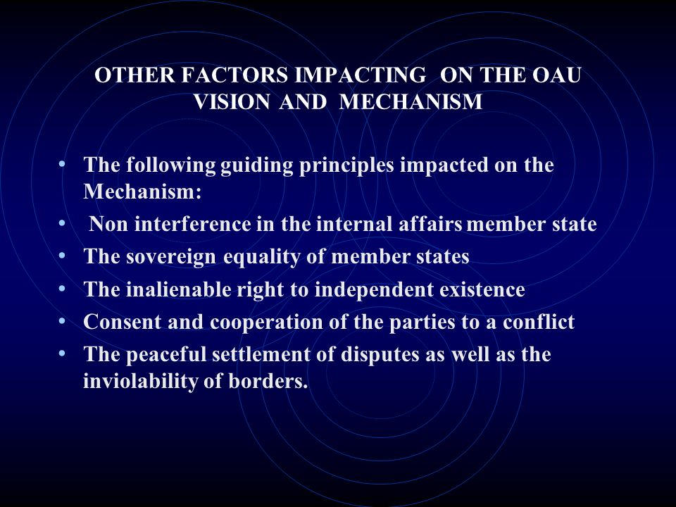 OTHER FACTORS IMPACTING ON THE OAU VISION AND MECHANISM The following guiding principles impacted on the Mechanism: Non interference in the internal affairs member state The sovereign equality of member states The inalienable right to independent existence Consent and cooperation of the parties to a conflict The peaceful settlement of disputes as well as the inviolability of borders.
