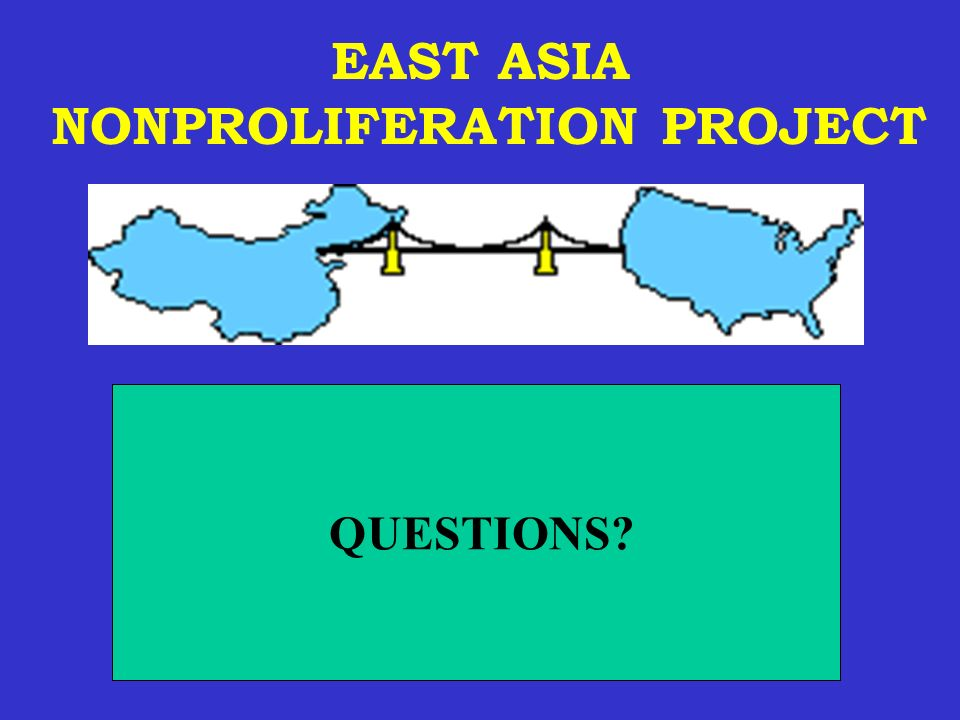 EAST ASIA NONPROLIFERATION PROJECT QUESTIONS?