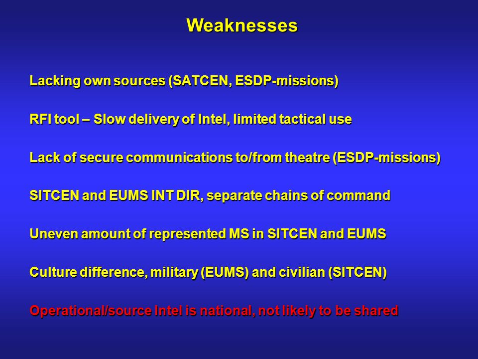 Weaknesses Lacking own sources (SATCEN, ESDP-missions) RFI tool – Slow delivery of Intel, limited tactical use Lack of secure communications to/from theatre (ESDP-missions) SITCEN and EUMS INT DIR, separate chains of command Uneven amount of represented MS in SITCEN and EUMS Culture difference, military (EUMS) and civilian (SITCEN) Operational/source Intel is national, not likely to be shared