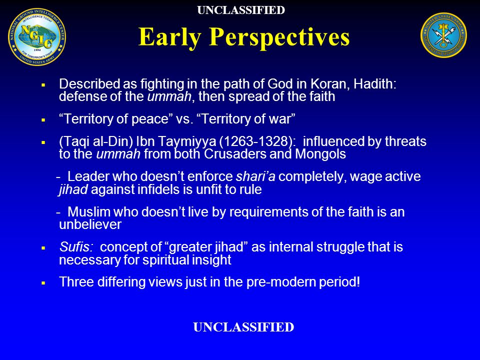 Early Perspectives Described as fighting in the path of God in Koran, Hadith: defense of the ummah, then spread of the faith Territory of peace vs. Te