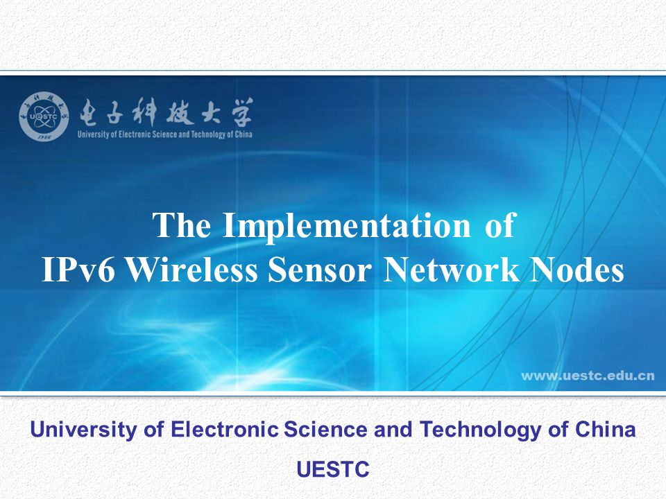 The Implementation of IPv6 Wireless Sensor Network Nodes University of Electronic Science and Technology of China UESTC