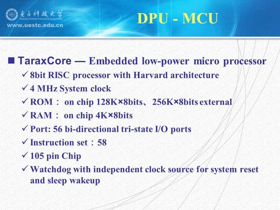 DPU - MCU TaraxCore Low power design P work 10mW P sleep 2mW 3.3V working voltage and 4 MHz system clock Reduce the scale of logic gates to lower the load capacitance C L Harvard architecture RISC two-phase clock pipeline Gated clock and sleep-wakeup mechanism full speed working mode low energy sleep mode