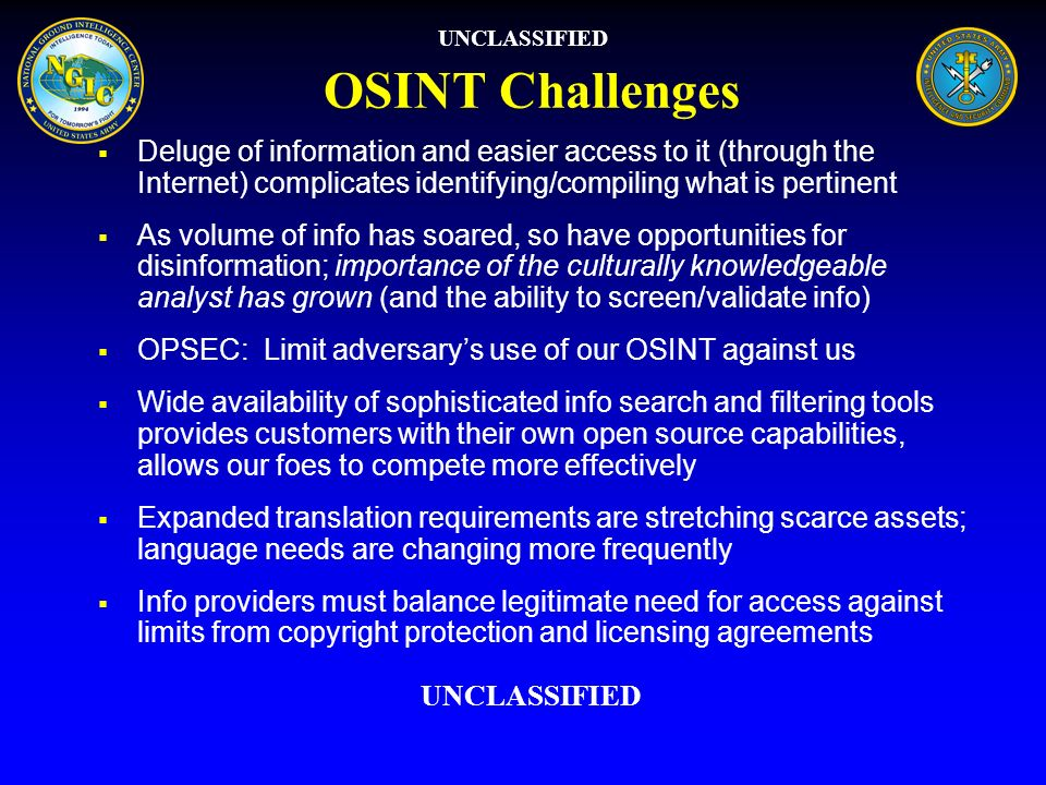 OSINT Challenges Deluge of information and easier access to it (through the Internet) complicates identifying/compiling what is pertinent As volume of