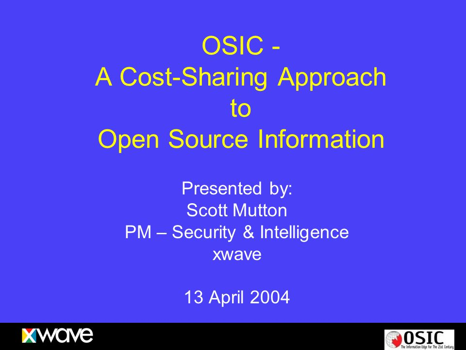OSIC - A Cost-Sharing Approach to Open Source Information Presented by: Scott Mutton PM – Security & Intelligence xwave 13 April 2004
