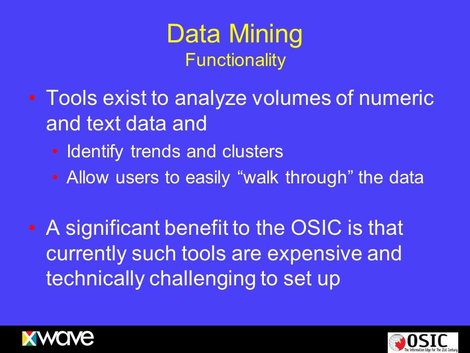 Data Mining Functionality Tools exist to analyze volumes of numeric and text data and Identify trends and clusters Allow users to easily walk through