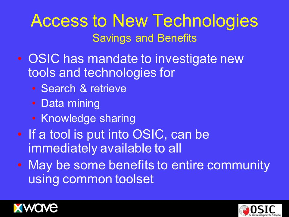 Access to New Technologies Savings and Benefits OSIC has mandate to investigate new tools and technologies for Search & retrieve Data mining Knowledge