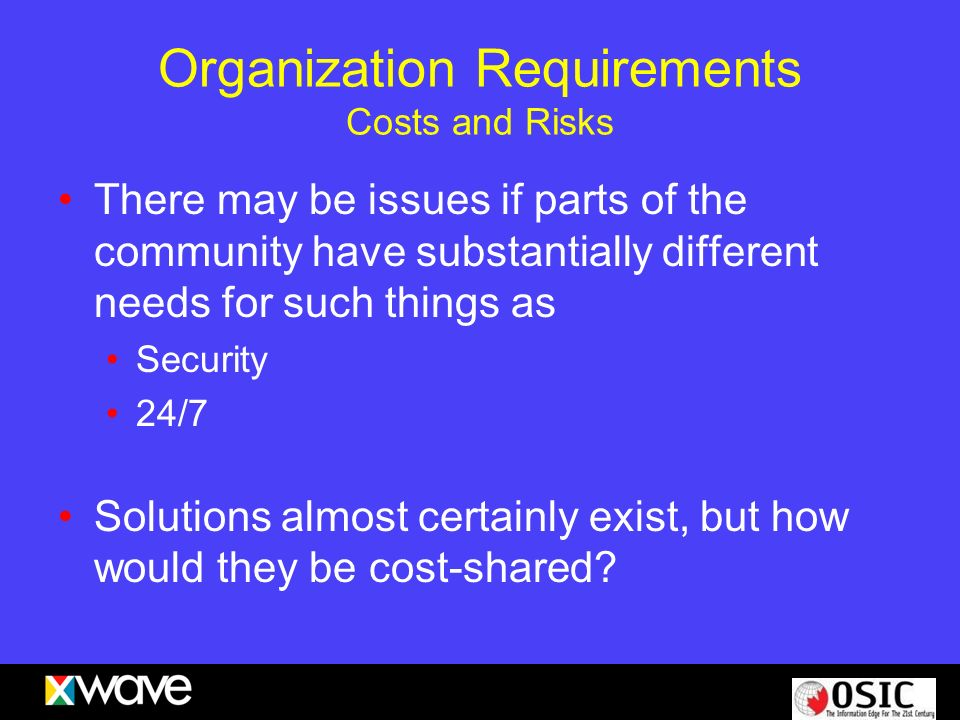 Organization Requirements Costs and Risks There may be issues if parts of the community have substantially different needs for such things as Security