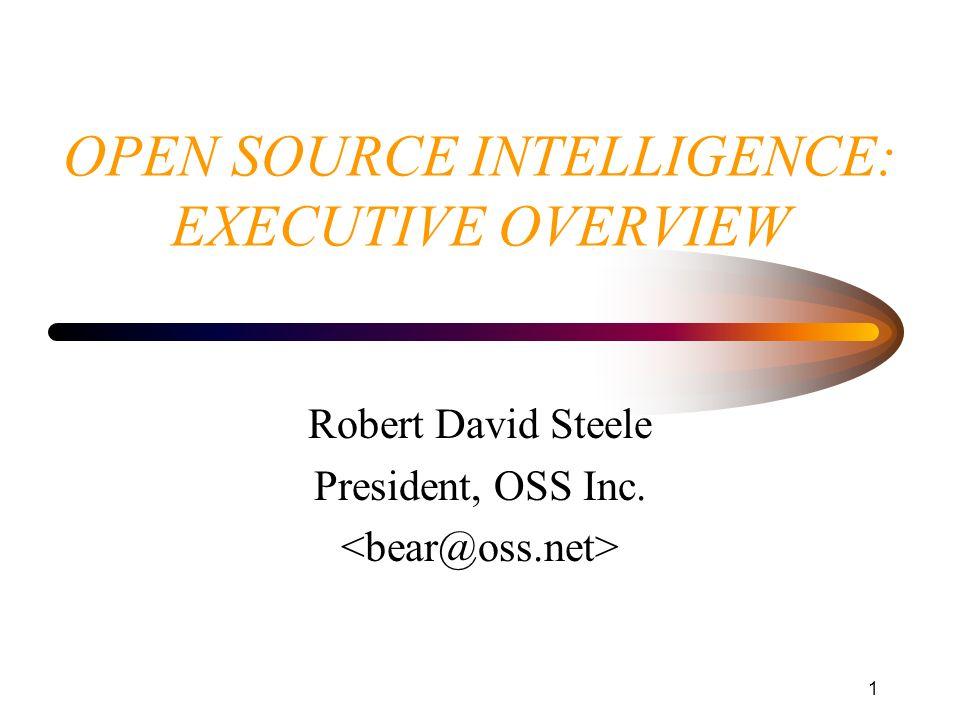 1 OPEN SOURCE INTELLIGENCE: EXECUTIVE OVERVIEW Robert David Steele President, OSS Inc.