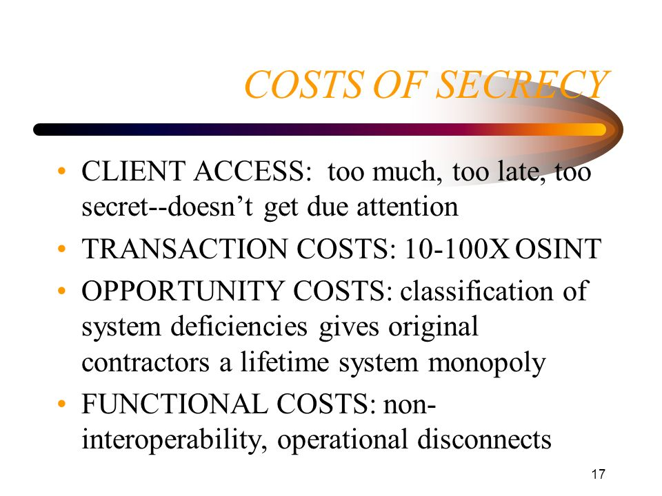 17 COSTS OF SECRECY CLIENT ACCESS: too much, too late, too secret--doesnt get due attention TRANSACTION COSTS: 10-100X OSINT OPPORTUNITY COSTS: classi