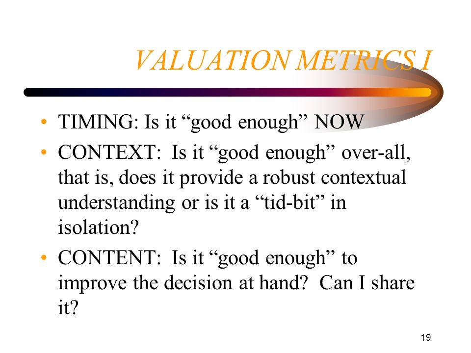 19 VALUATION METRICS I TIMING: Is it good enough NOW CONTEXT: Is it good enough over-all, that is, does it provide a robust contextual understanding o