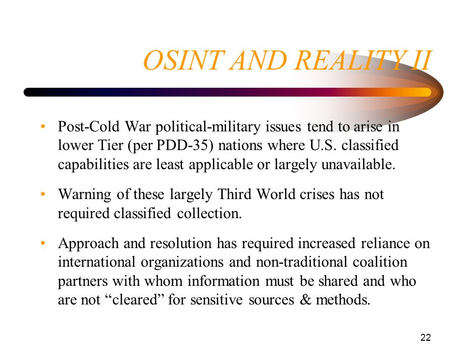 22 OSINT AND REALITY II Post-Cold War political-military issues tend to arise in lower Tier (per PDD-35) nations where U.S. classified capabilities ar