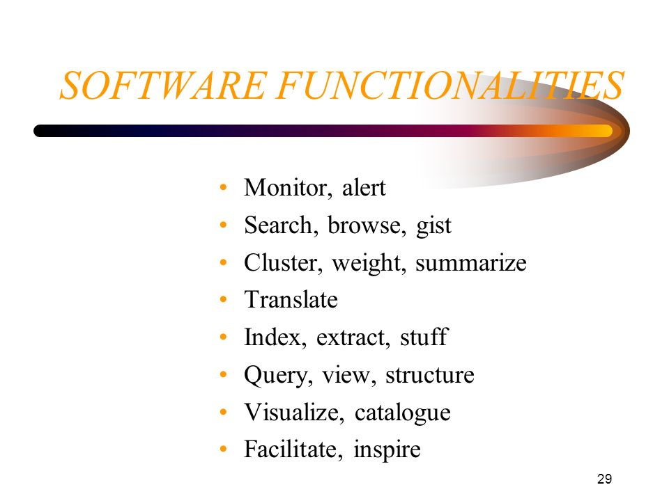 29 SOFTWARE FUNCTIONALITIES Monitor, alert Search, browse, gist Cluster, weight, summarize Translate Index, extract, stuff Query, view, structure Visu