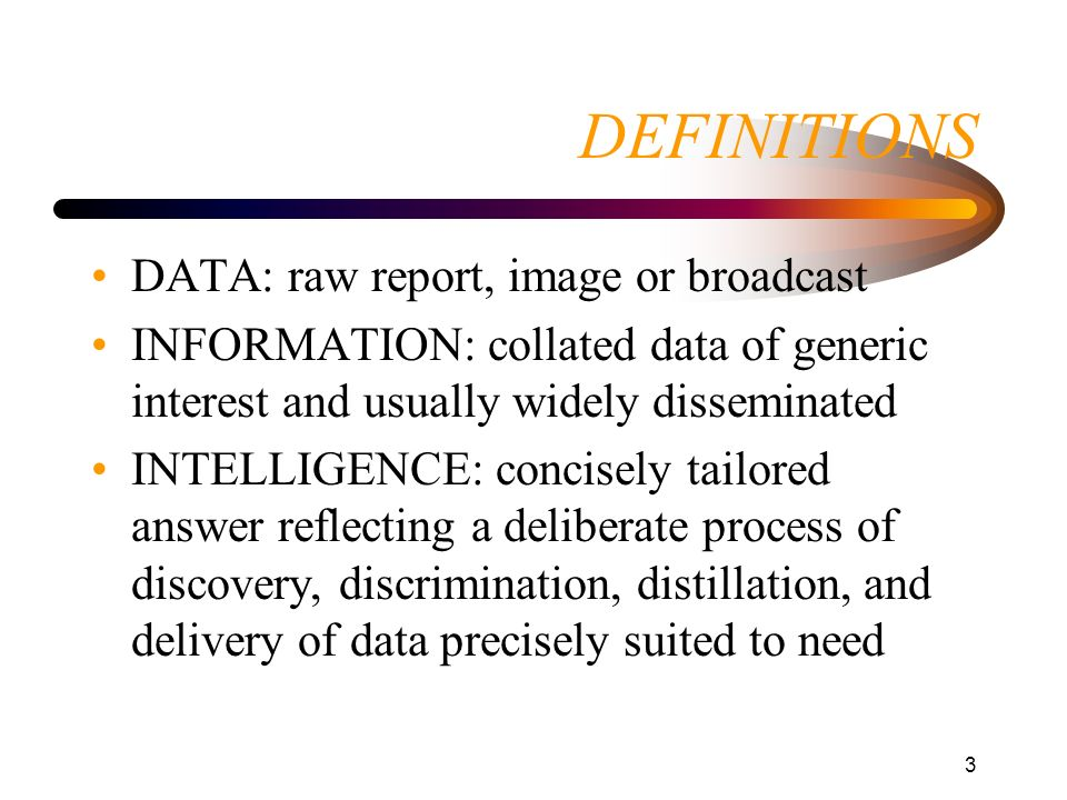 3 DEFINITIONS DATA: raw report, image or broadcast INFORMATION: collated data of generic interest and usually widely disseminated INTELLIGENCE: concis