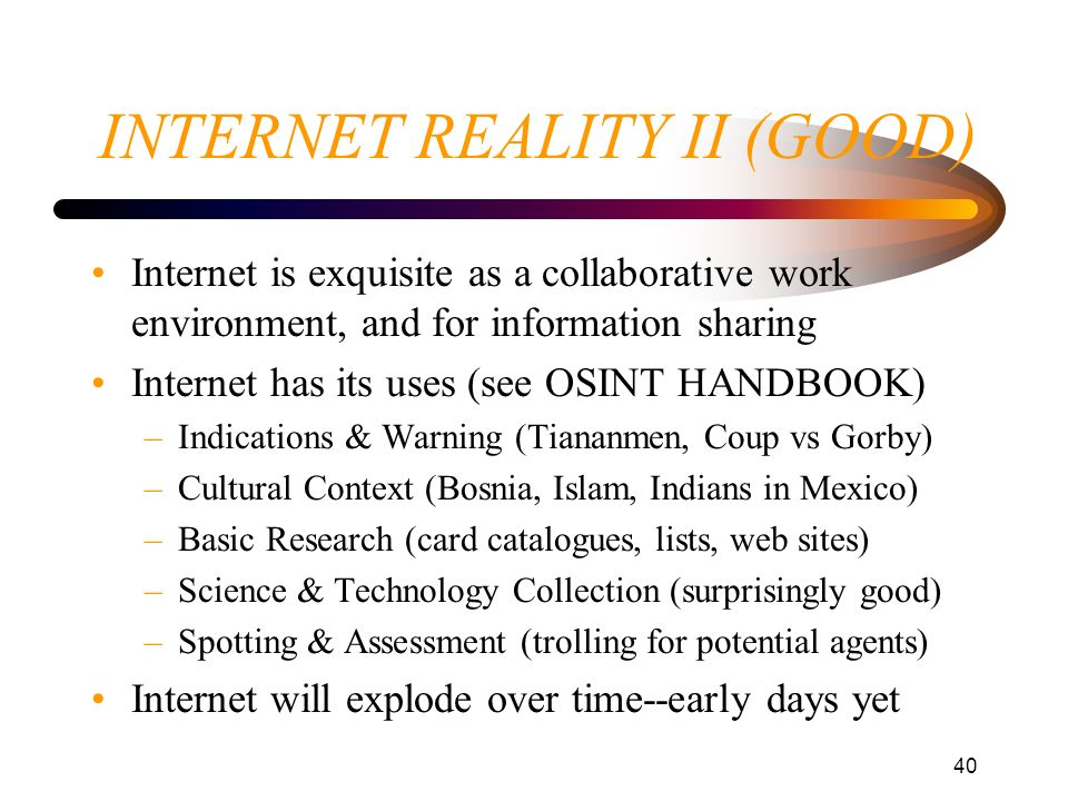 40 INTERNET REALITY II (GOOD) Internet is exquisite as a collaborative work environment, and for information sharing Internet has its uses (see OSINT