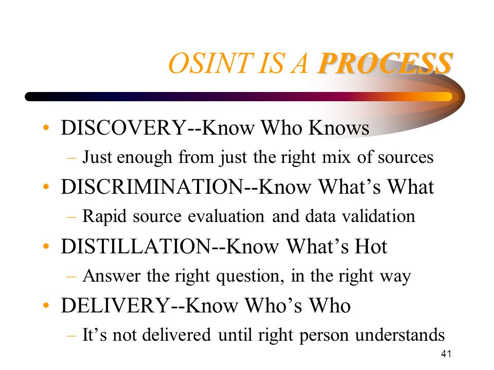 41 PROCESS OSINT IS A PROCESS DISCOVERY--Know Who Knows –Just enough from just the right mix of sources DISCRIMINATION--Know Whats What –Rapid source