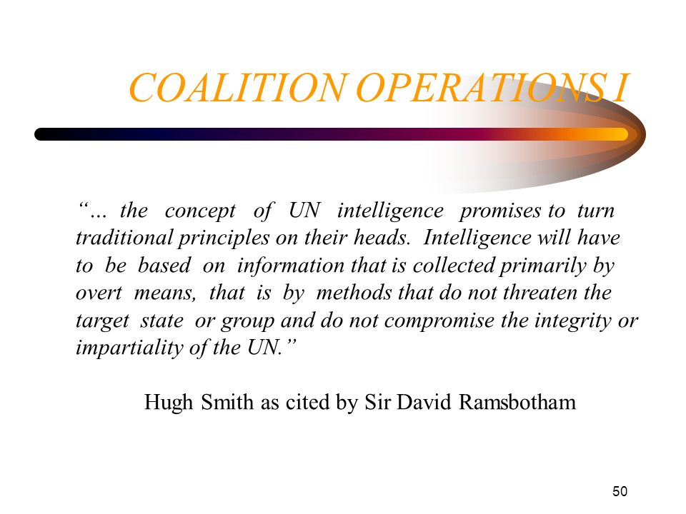 50 COALITION OPERATIONS I … the concept of UN intelligence promises to turn traditional principles on their heads. Intelligence will have to be based