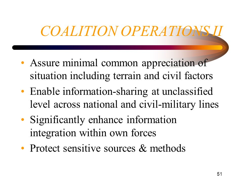 51 COALITION OPERATIONS II Assure minimal common appreciation of situation including terrain and civil factors Enable information-sharing at unclassif