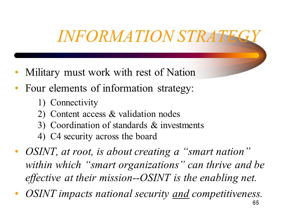 65 INFORMATION STRATEGY Military must work with rest of Nation Four elements of information strategy: 1) Connectivity 2) Content access & validation n