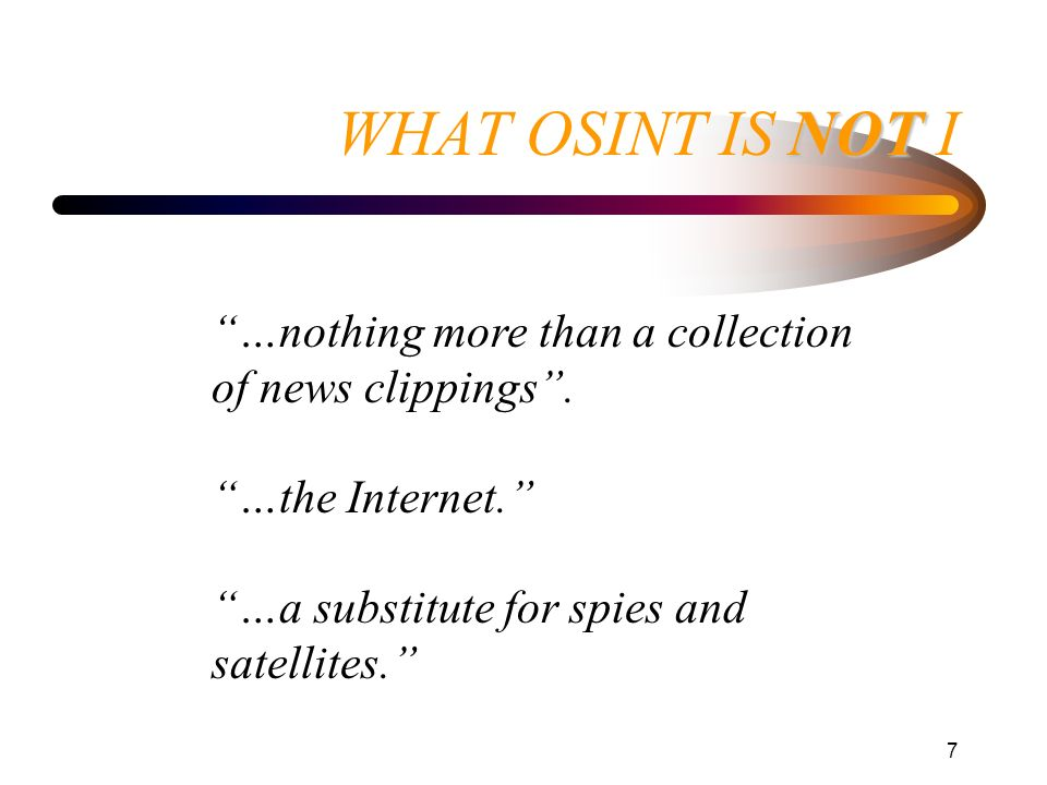 7 NOT WHAT OSINT IS NOT I …nothing more than a collection of news clippings. …the Internet. …a substitute for spies and satellites.