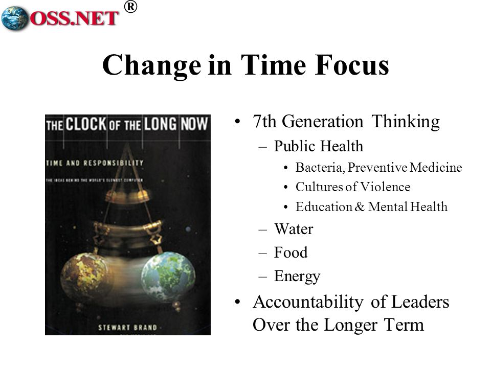 ® Change in Time Focus 7th Generation Thinking –Public Health Bacteria, Preventive Medicine Cultures of Violence Education & Mental Health –Water –Foo