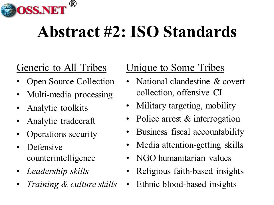 ® Abstract #2: ISO Standards Generic to All Tribes Open Source Collection Multi-media processing Analytic toolkits Analytic tradecraft Operations security Defensive counterintelligence Leadership skills Training & culture skills Unique to Some Tribes National clandestine & covert collection, offensive CI Military targeting, mobility Police arrest & interrogation Business fiscal accountability Media attention-getting skills NGO humanitarian values Religious faith-based insights Ethnic blood-based insights