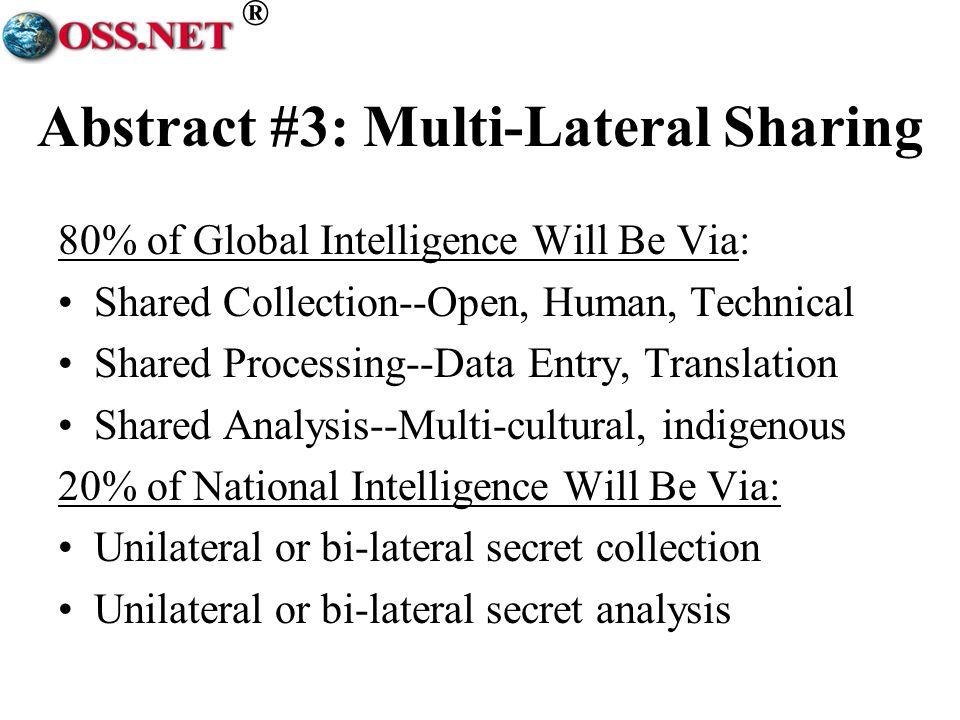 ® Abstract #3: Multi-Lateral Sharing 80% of Global Intelligence Will Be Via: Shared Collection--Open, Human, Technical Shared Processing--Data Entry, Translation Shared Analysis--Multi-cultural, indigenous 20% of National Intelligence Will Be Via: Unilateral or bi-lateral secret collection Unilateral or bi-lateral secret analysis
