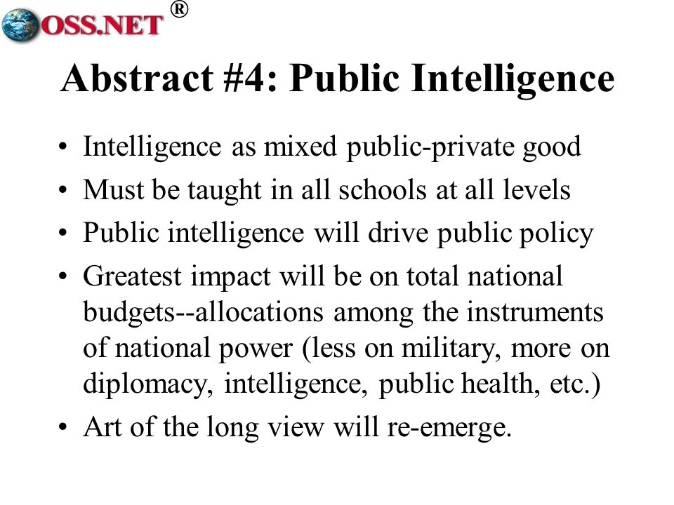 ® Abstract #4: Public Intelligence Intelligence as mixed public-private good Must be taught in all schools at all levels Public intelligence will drive public policy Greatest impact will be on total national budgets--allocations among the instruments of national power (less on military, more on diplomacy, intelligence, public health, etc.) Art of the long view will re-emerge.