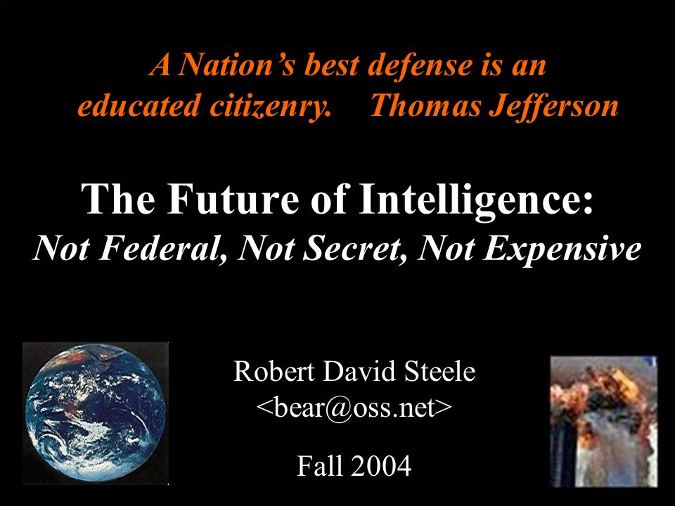 ® The Future of Intelligence: Not Federal, Not Secret, Not Expensive Robert David Steele Fall 2004 A Nations best defense is an educated citizenry. Th