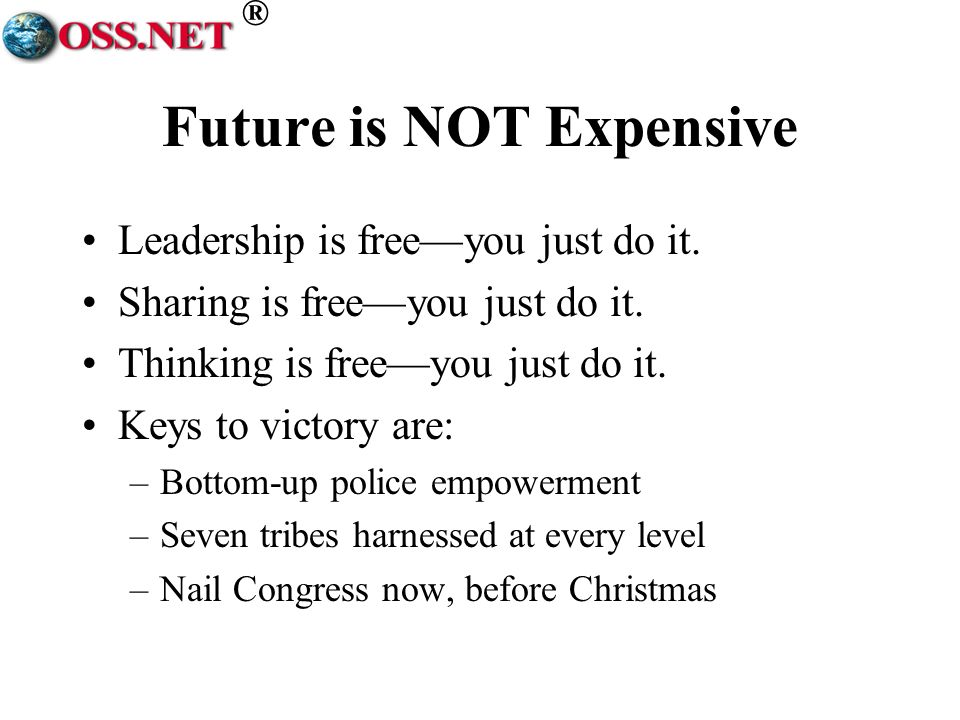 ® Future is NOT Expensive Leadership is freeyou just do it. Sharing is freeyou just do it. Thinking is freeyou just do it. Keys to victory are: –Botto