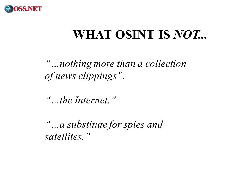 ® …nothing more than a collection of news clippings. …the Internet. …a substitute for spies and satellites. WHAT OSINT IS NOT...
