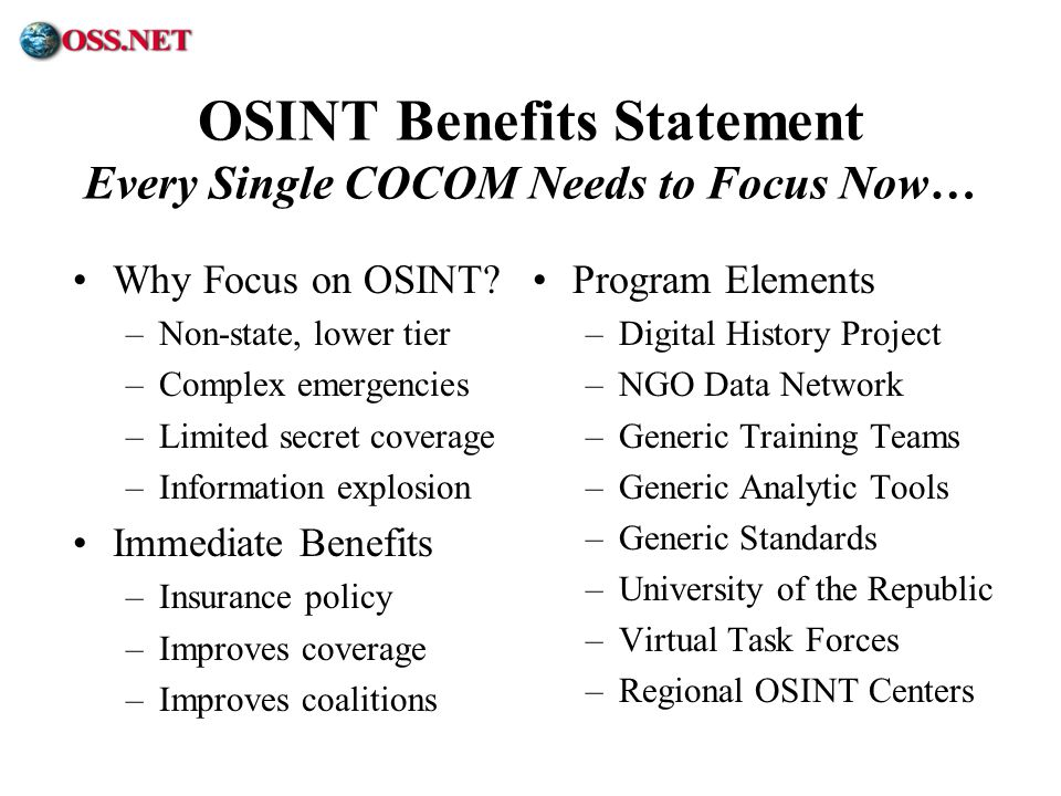 ® OSINT Benefits Statement Every Single COCOM Needs to Focus Now… Why Focus on OSINT? –Non-state, lower tier –Complex emergencies –Limited secret cove
