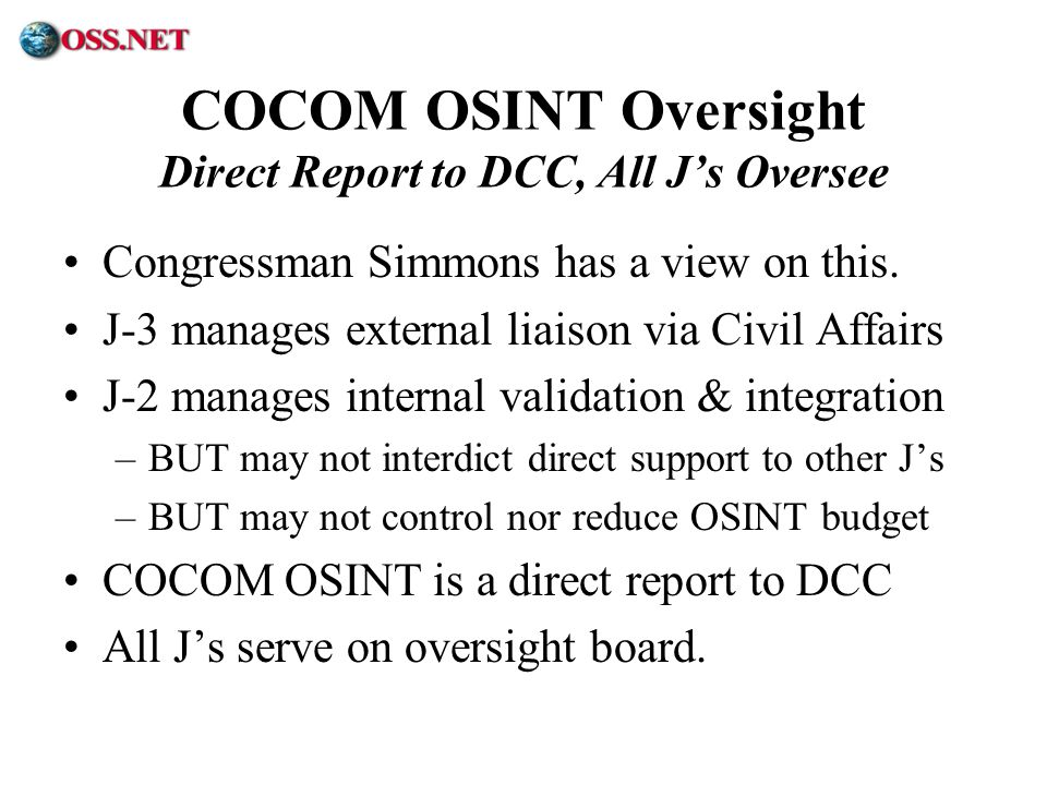 ® COCOM OSINT Oversight Direct Report to DCC, All Js Oversee Congressman Simmons has a view on this. J-3 manages external liaison via Civil Affairs J-