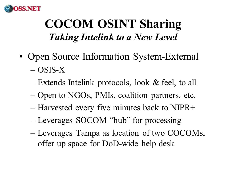 ® COCOM OSINT Sharing Taking Intelink to a New Level Open Source Information System-External –OSIS-X –Extends Intelink protocols, look & feel, to all