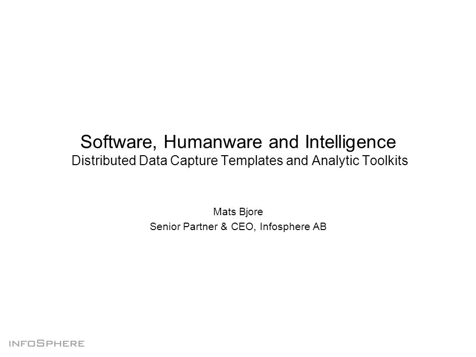 Software, Humanware and Intelligence Distributed Data Capture Templates and Analytic Toolkits Mats Bjore Senior Partner & CEO, Infosphere AB
