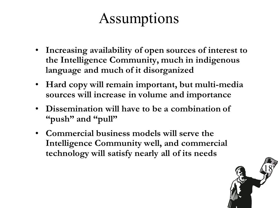 Assumptions Increasing availability of open sources of interest to the Intelligence Community, much in indigenous language and much of it disorganized Hard copy will remain important, but multi-media sources will increase in volume and importance Dissemination will have to be a combination of push and pull Commercial business models will serve the Intelligence Community well, and commercial technology will satisfy nearly all of its needs 18