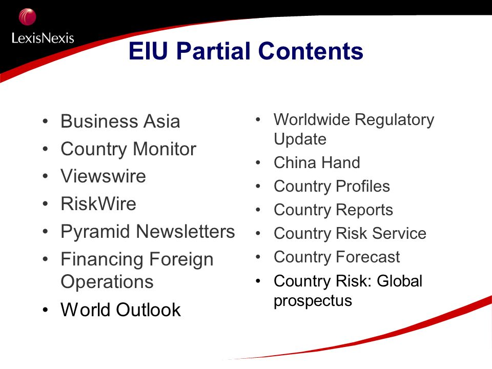 EIU Partial Contents Business Asia Country Monitor Viewswire RiskWire Pyramid Newsletters Financing Foreign Operations World Outlook Worldwide Regulat