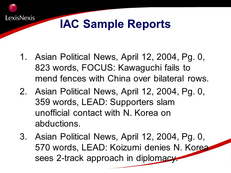 IAC Sample Reports 1. Asian Political News, April 12, 2004, Pg. 0, 823 words, FOCUS: Kawaguchi fails to mend fences with China over bilateral rows. 2.