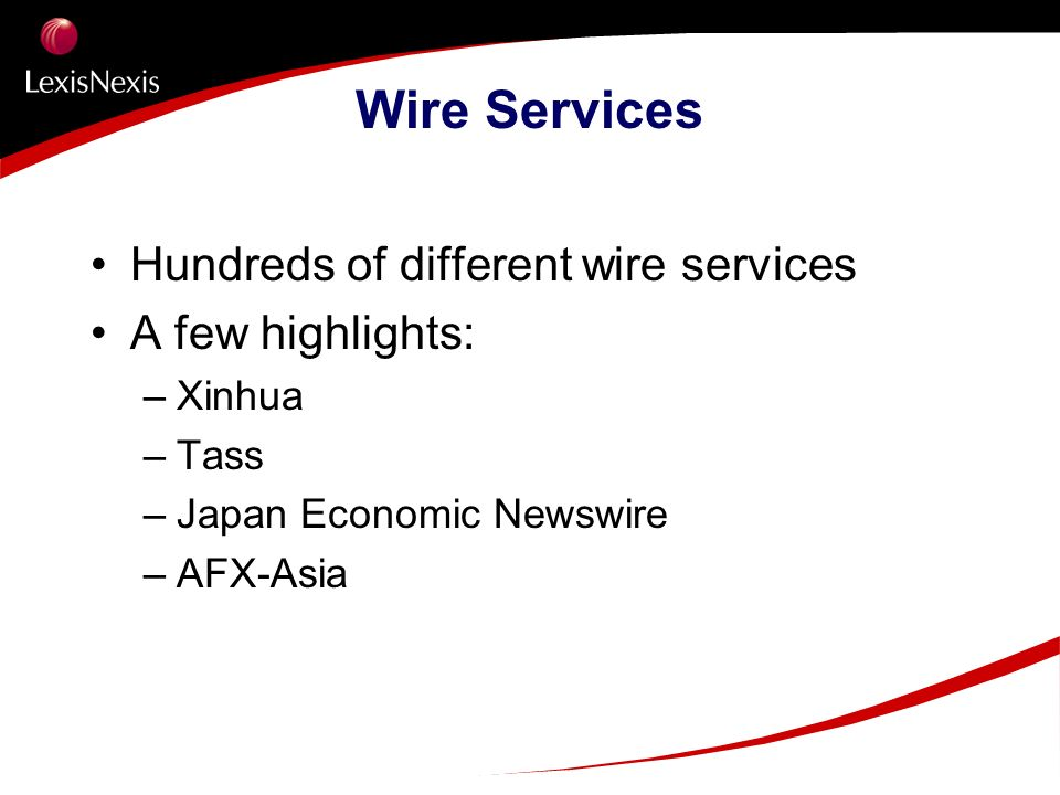 Wire Services Hundreds of different wire services A few highlights: –Xinhua –Tass –Japan Economic Newswire –AFX-Asia